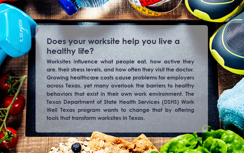 Does your worksite help you live a healthy life? Worksites influence what people eat, how active they are, their stress levels, and how often they visit the doctor. Growing healthcare costs cause problems for employers across Texas, yet many overlook the barriers to healthy behaviors that exist in their own work environment. The Texas Department of State Health Services (DSHS) Work Well Texas program wants to change that by offering tools that transform worksites in Texas.